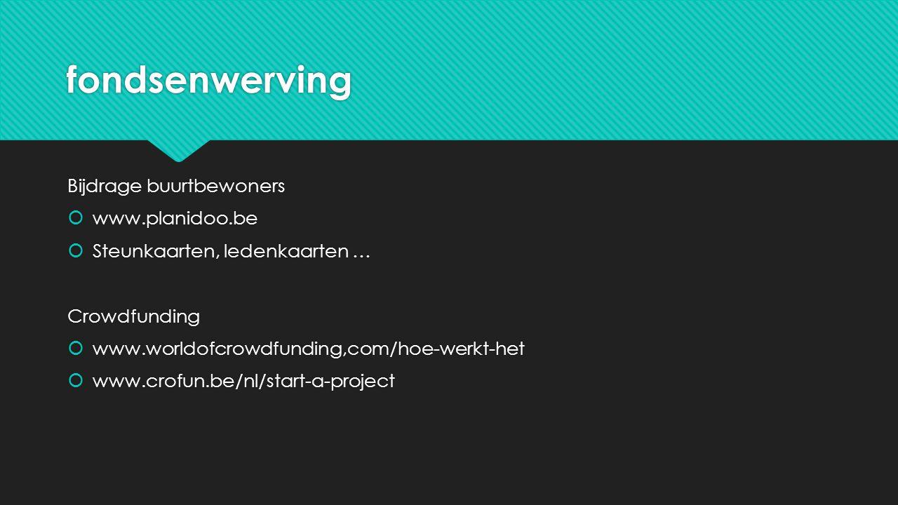 fondsenwerving Bijdrage buurtbewoners  www.planidoo.be  Steunkaarten, ledenkaarten … Crowdfunding  www.worldofcrowdfunding,com/hoe-werkt-het  www.crofun.be/nl/start-a-project Bijdrage buurtbewoners  www.planidoo.be  Steunkaarten, ledenkaarten … Crowdfunding  www.worldofcrowdfunding,com/hoe-werkt-het  www.crofun.be/nl/start-a-project
