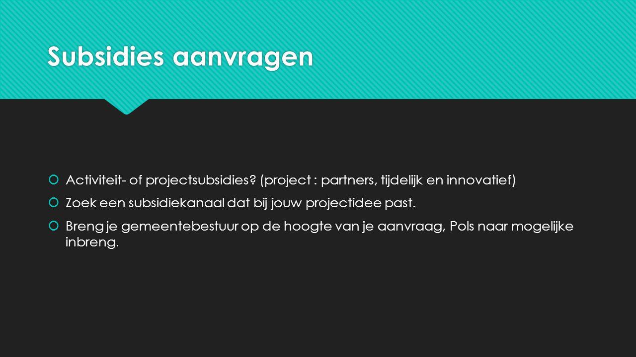 Subsidies aanvragen  Activiteit- of projectsubsidies? (project : partners, tijdelijk en innovatief)  Zoek een subsidiekanaal dat bij jouw projectide