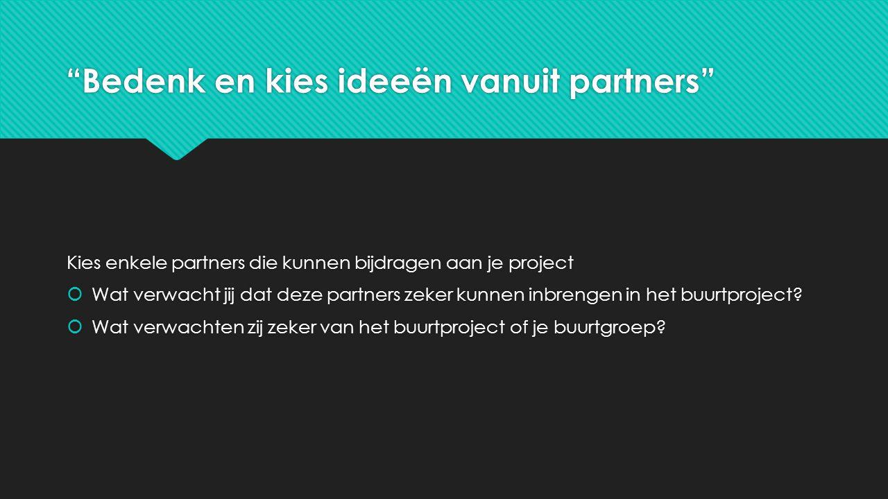 Bedenk en kies ideeën vanuit partners Kies enkele partners die kunnen bijdragen aan je project  Wat verwacht jij dat deze partners zeker kunnen inbrengen in het buurtproject.