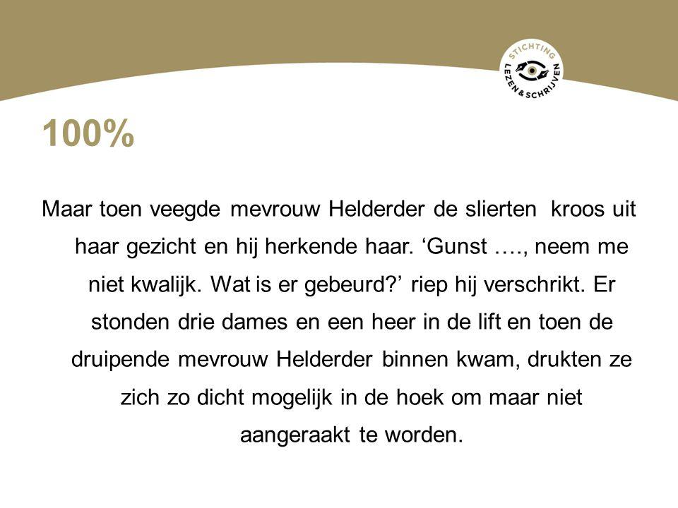 100% Maar toen veegde mevrouw Helderder de slierten kroos uit haar gezicht en hij herkende haar. 'Gunst …., neem me niet kwalijk. Wat is er gebeurd?'