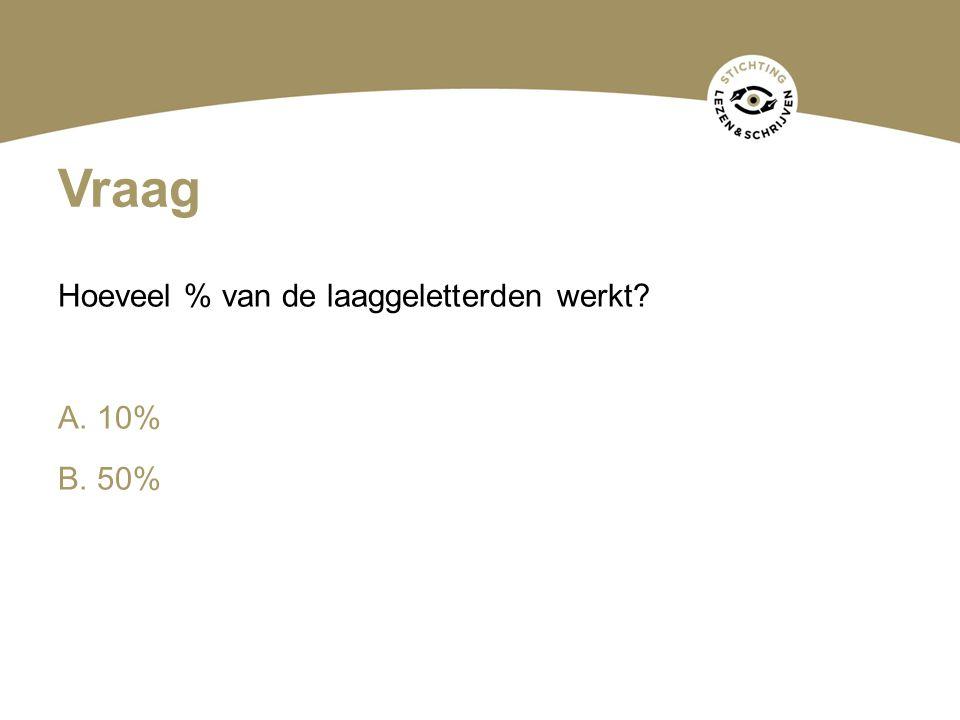 Vraag Hoeveel % van de laaggeletterden werkt A. 10% B. 50%