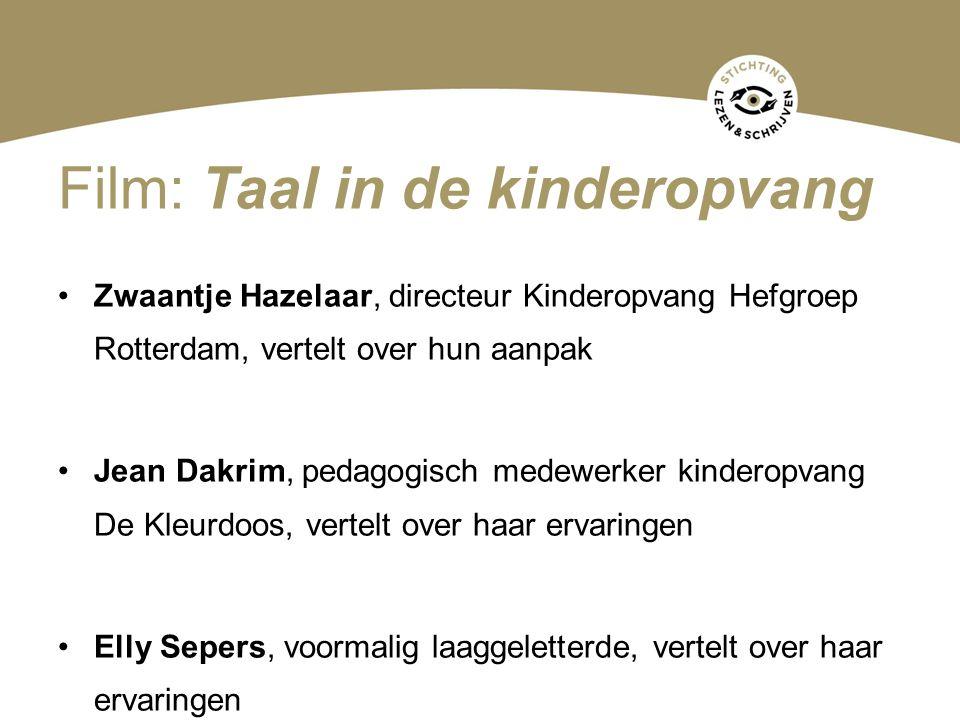Film: Taal in de kinderopvang Zwaantje Hazelaar, directeur Kinderopvang Hefgroep Rotterdam, vertelt over hun aanpak Jean Dakrim, pedagogisch medewerker kinderopvang De Kleurdoos, vertelt over haar ervaringen Elly Sepers, voormalig laaggeletterde, vertelt over haar ervaringen