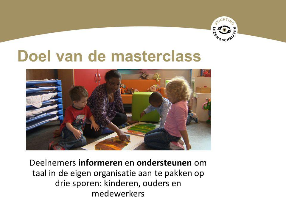 Doel van de masterclass Deelnemers informeren en ondersteunen om taal in de eigen organisatie aan te pakken op drie sporen: kinderen, ouders en medewerkers