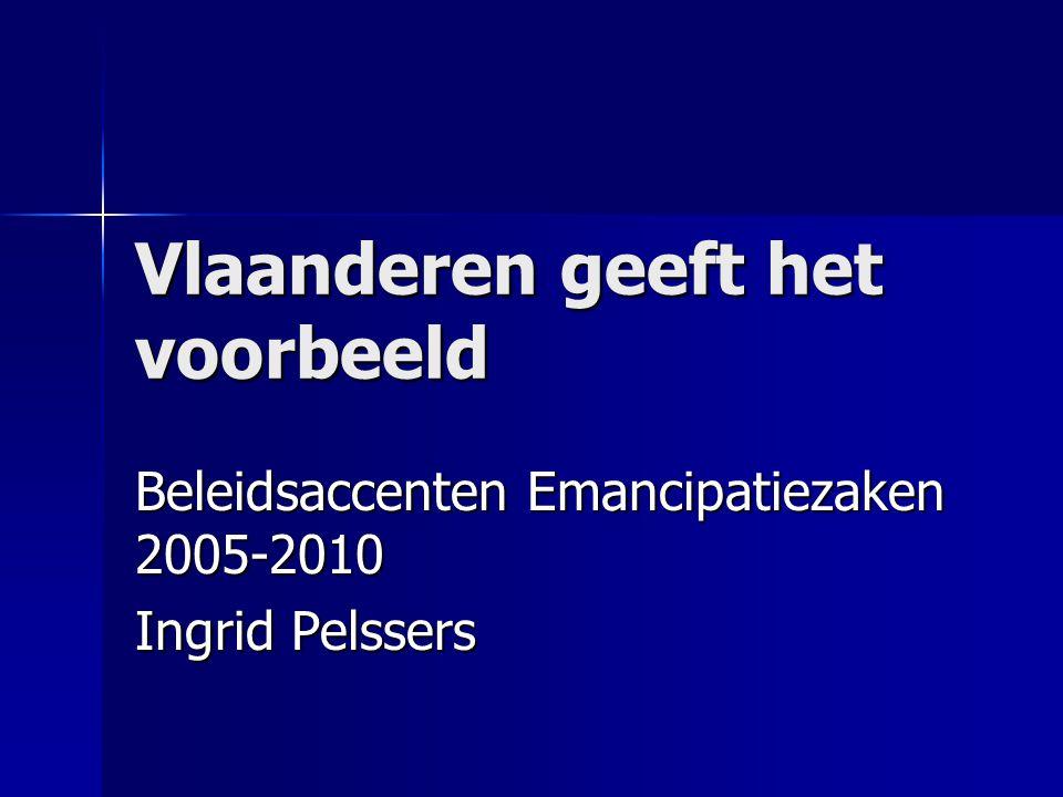 Vlaanderen geeft het voorbeeld Beleidsaccenten Emancipatiezaken 2005-2010 Ingrid Pelssers