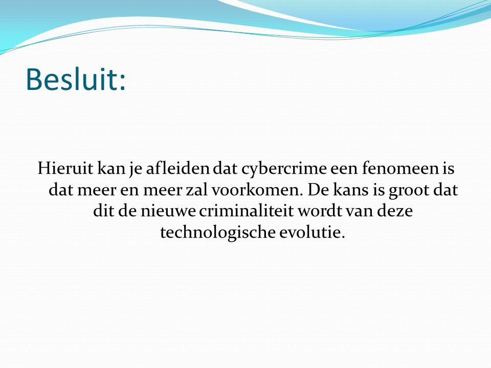 Besluit: Hieruit kan je afleiden dat cybercrime een fenomeen is dat meer en meer zal voorkomen. De kans is groot dat dit de nieuwe criminaliteit wordt