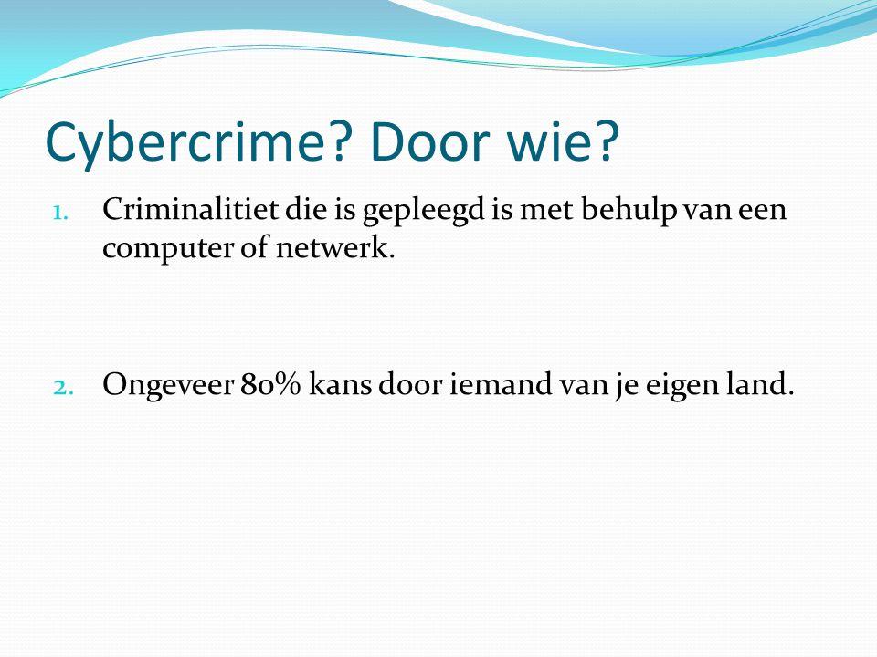 Cybercrime? Door wie? 1. Criminalitiet die is gepleegd is met behulp van een computer of netwerk. 2. Ongeveer 80% kans door iemand van je eigen land.