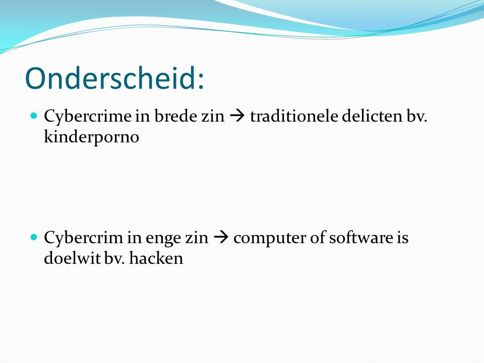 Onderscheid: Cybercrime in brede zin  traditionele delicten bv. kinderporno Cybercrim in enge zin  computer of software is doelwit bv. hacken