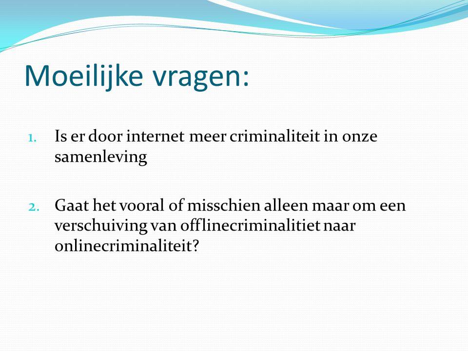 Moeilijke vragen: 1. Is er door internet meer criminaliteit in onze samenleving 2. Gaat het vooral of misschien alleen maar om een verschuiving van of