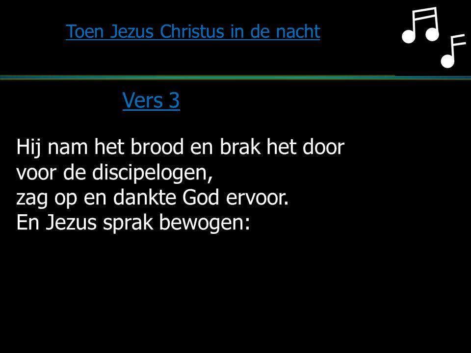 Hij nam het brood en brak het door voor de discipelogen, zag op en dankte God ervoor. En Jezus sprak bewogen: Toen Jezus Christus in de nacht Vers 3