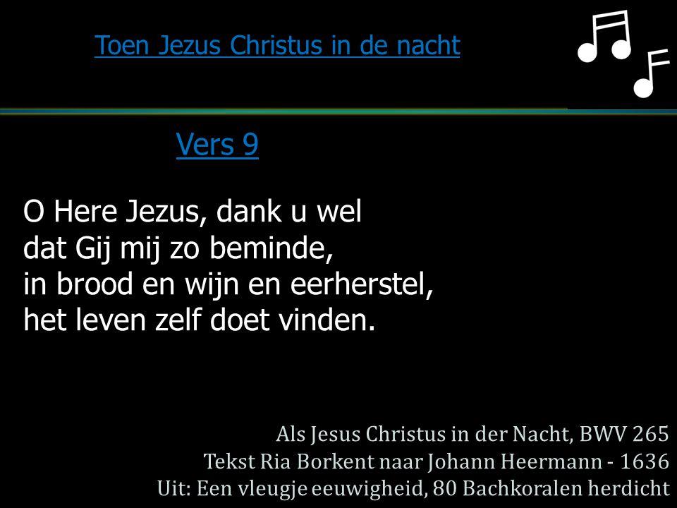 O Here Jezus, dank u wel dat Gij mij zo beminde, in brood en wijn en eerherstel, het leven zelf doet vinden. Toen Jezus Christus in de nacht Vers 9 Al