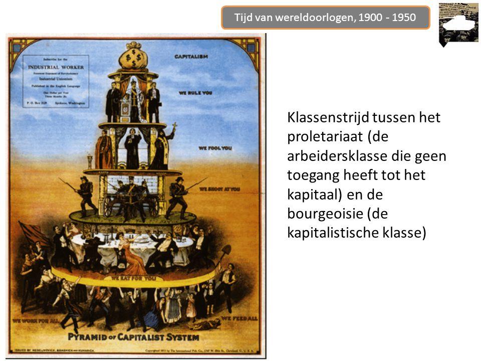 Tijd van wereldoorlogen, 1900 - 1950 Klassenstrijd tussen het proletariaat (de arbeidersklasse die geen toegang heeft tot het kapitaal) en de bourgeoi
