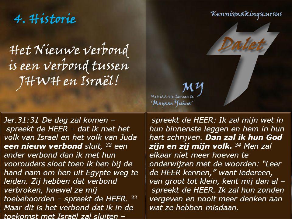 4. Historie Jer.31:31 De dag zal komen – spreekt de HEER – dat ik met het volk van Israël en het volk van Juda een nieuw verbond sluit, 32 een ander v