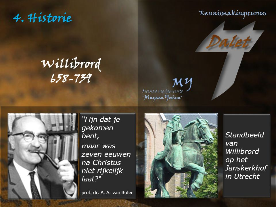 """4. Historie Willibrord 658-739 """"Fijn dat je gekomen bent, maar was zeven eeuwen na Christus niet rijkelijk laat?"""" prof. dr. A. A. van Ruler """"Fijn dat"""