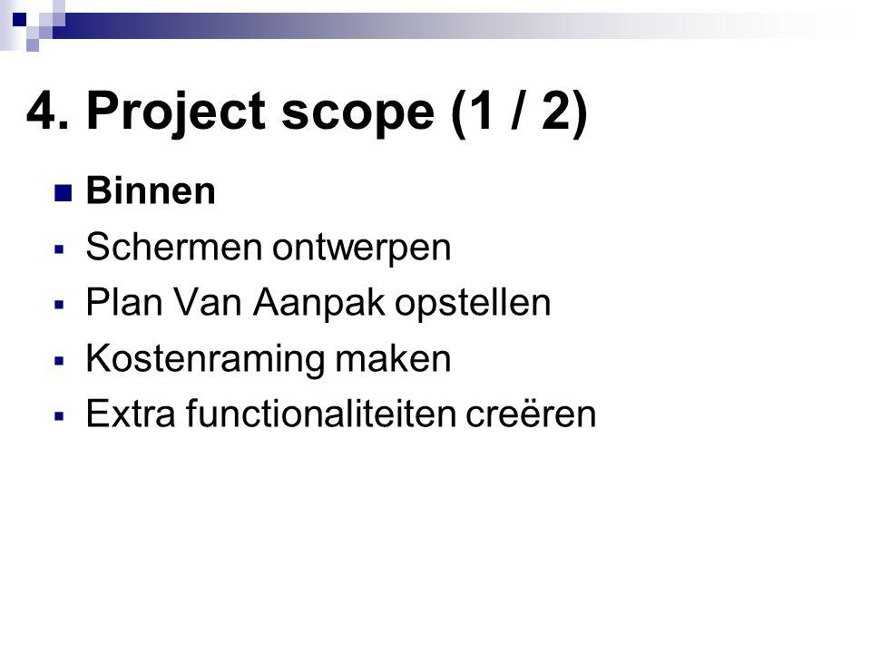 4. Project scope (1 / 2) Binnen  Schermen ontwerpen  Plan Van Aanpak opstellen  Kostenraming maken  Extra functionaliteiten creëren