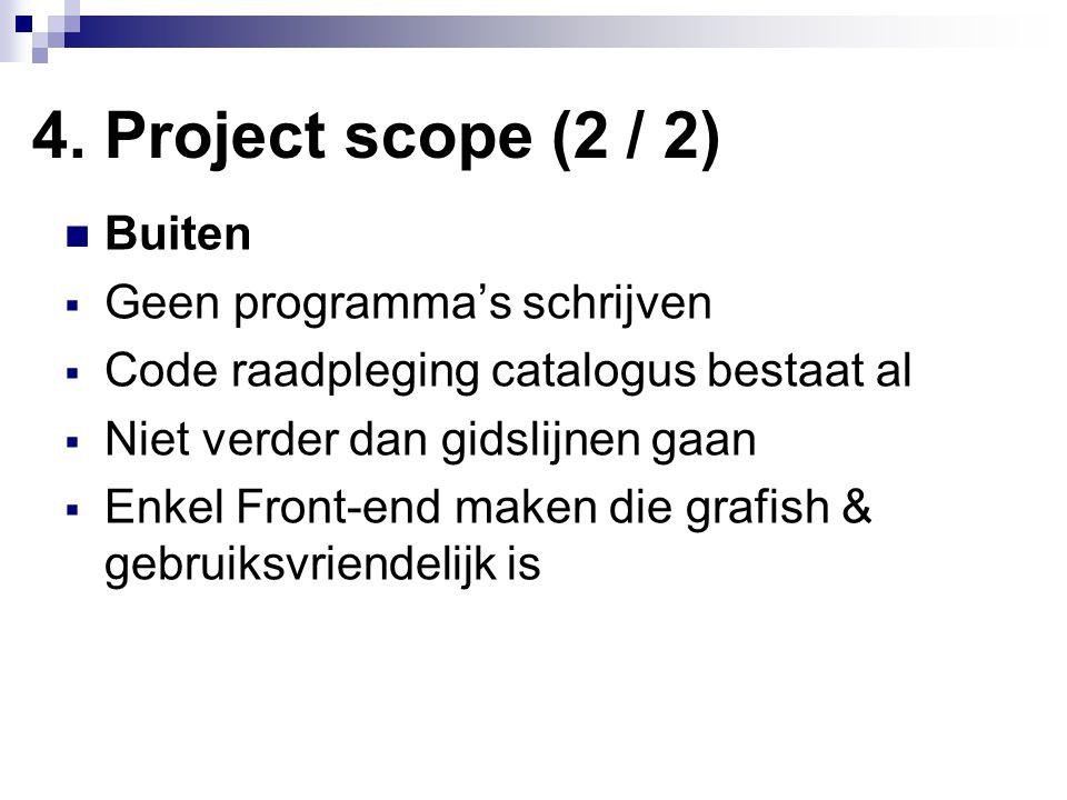 4. Project scope (2 / 2) Buiten  Geen programma's schrijven  Code raadpleging catalogus bestaat al  Niet verder dan gidslijnen gaan  Enkel Front-e