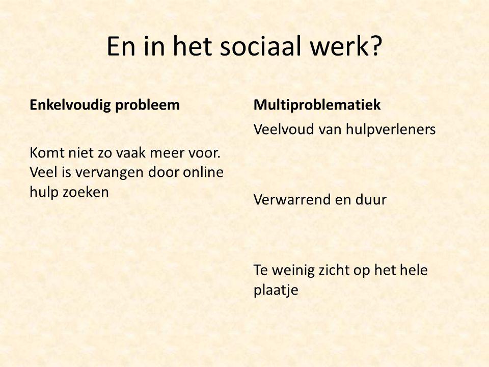 En in het sociaal werk? Enkelvoudig probleem Komt niet zo vaak meer voor. Veel is vervangen door online hulp zoeken Multiproblematiek Veelvoud van hul