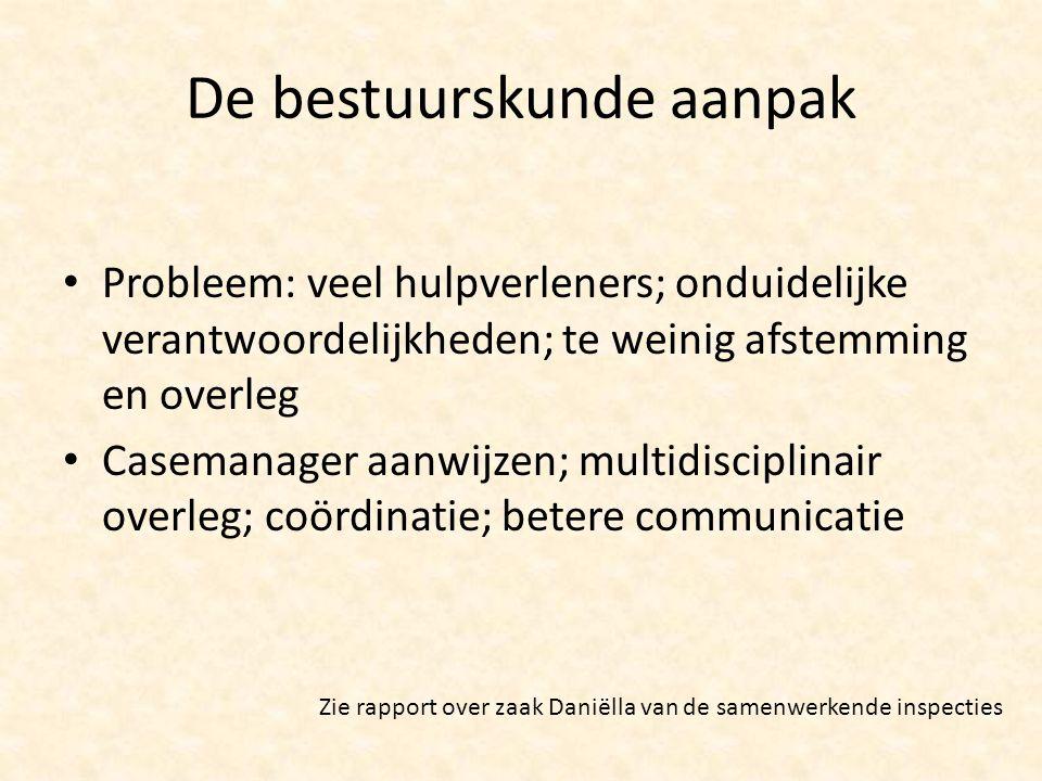 De bestuurskunde aanpak Probleem: veel hulpverleners; onduidelijke verantwoordelijkheden; te weinig afstemming en overleg Casemanager aanwijzen; multi