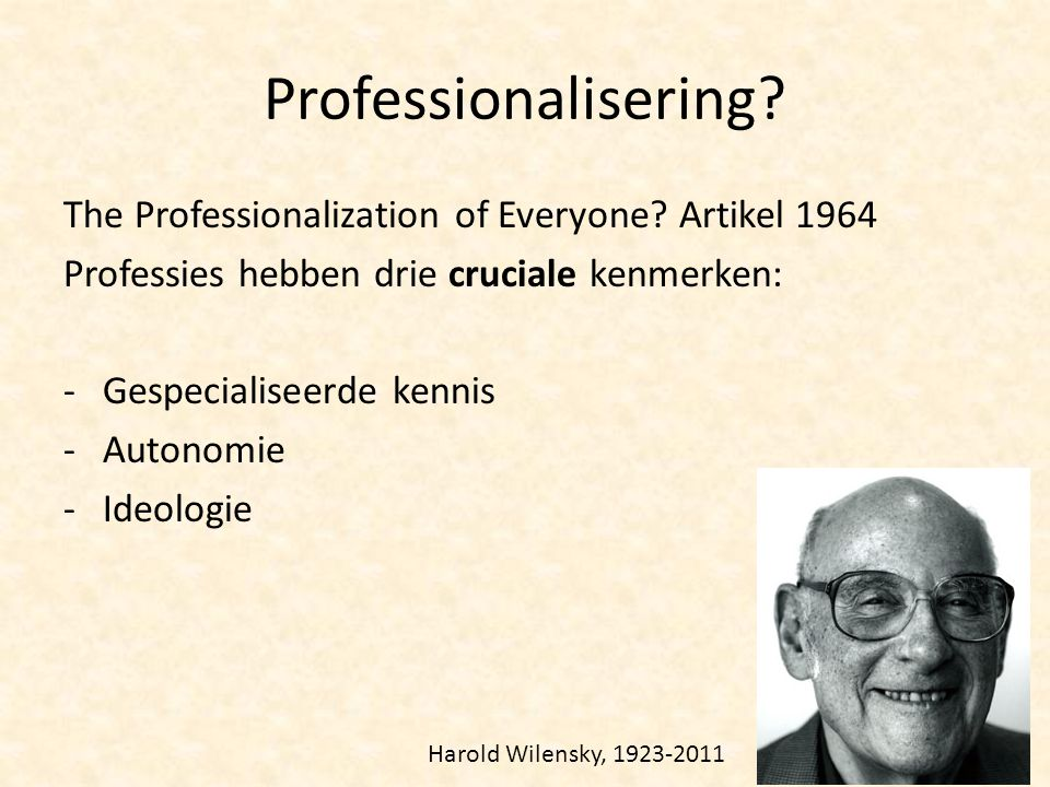 Professionalisering? The Professionalization of Everyone? Artikel 1964 Professies hebben drie cruciale kenmerken: -Gespecialiseerde kennis -Autonomie