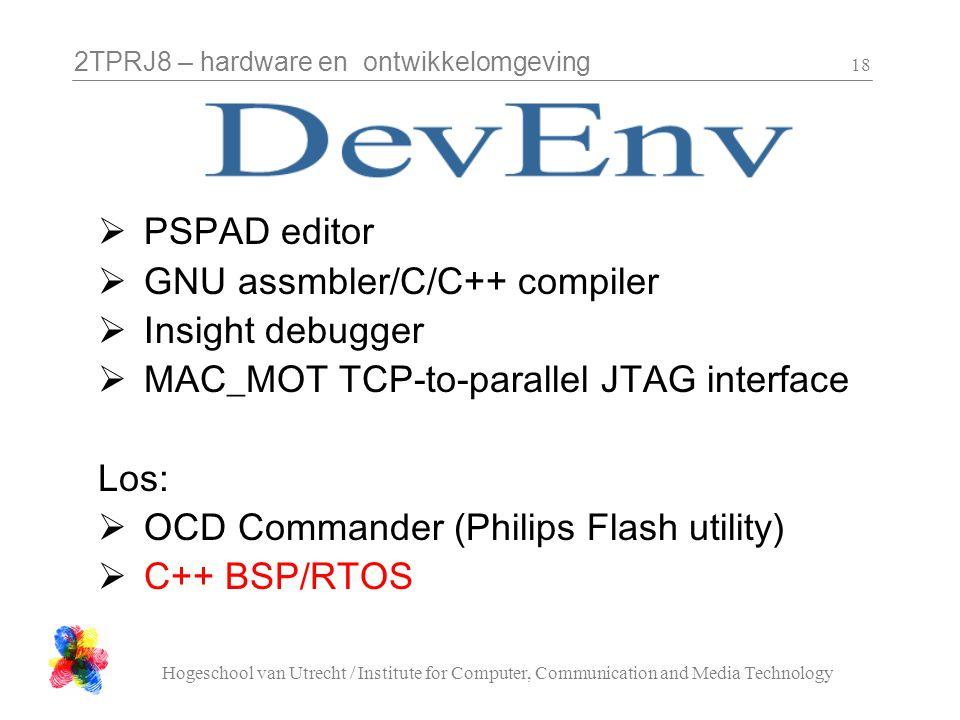 2TPRJ8 – hardware en ontwikkelomgeving Hogeschool van Utrecht / Institute for Computer, Communication and Media Technology 18  PSPAD editor  GNU assmbler/C/C++ compiler  Insight debugger  MAC_MOT TCP-to-parallel JTAG interface Los:  OCD Commander (Philips Flash utility)  C++ BSP/RTOS