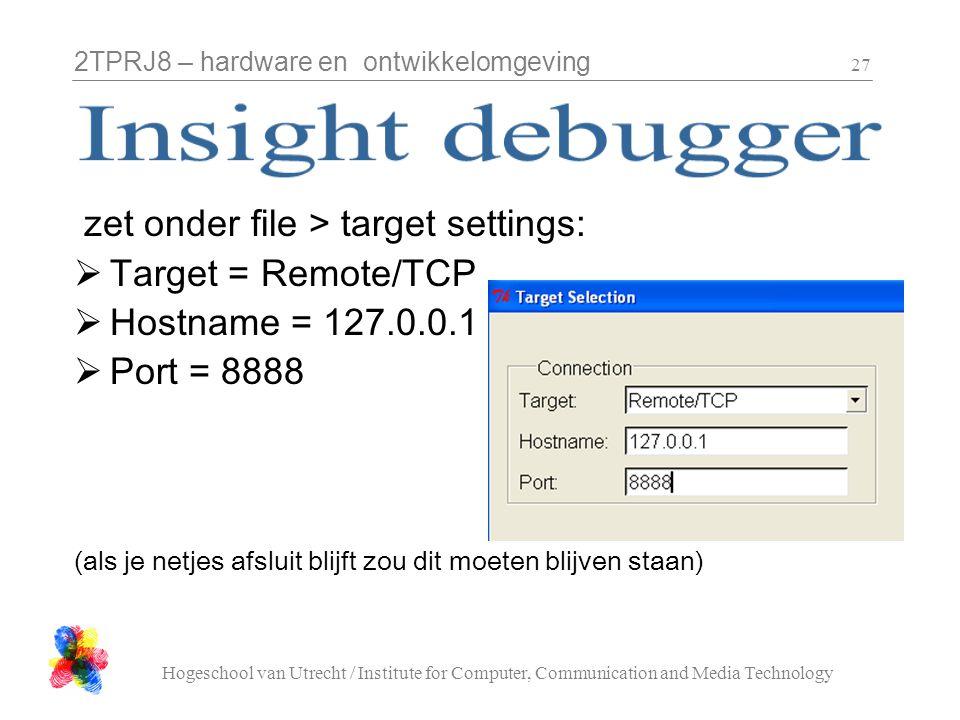 2TPRJ8 – hardware en ontwikkelomgeving Hogeschool van Utrecht / Institute for Computer, Communication and Media Technology 27 zet onder file > target settings:  Target = Remote/TCP  Hostname = 127.0.0.1  Port = 8888 (als je netjes afsluit blijft zou dit moeten blijven staan)