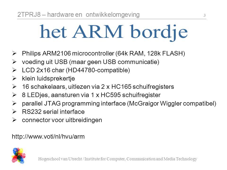 2TPRJ8 – hardware en ontwikkelomgeving Hogeschool van Utrecht / Institute for Computer, Communication and Media Technology 3  Philips ARM2106 microcontroller (64k RAM, 128k FLASH)  voeding uit USB (maar geen USB communicatie)  LCD 2x16 char (HD44780-compatible)  klein luidsprekertje  16 schakelaars, uitlezen via 2 x HC165 schuifregisters  8 LEDjes, aansturen via 1 x HC595 schuifregister  parallel JTAG programming interface (McGraigor Wiggler compatibel)  RS232 serial interface  connector voor uitbreidingen http://www.voti/nl/hvu/arm
