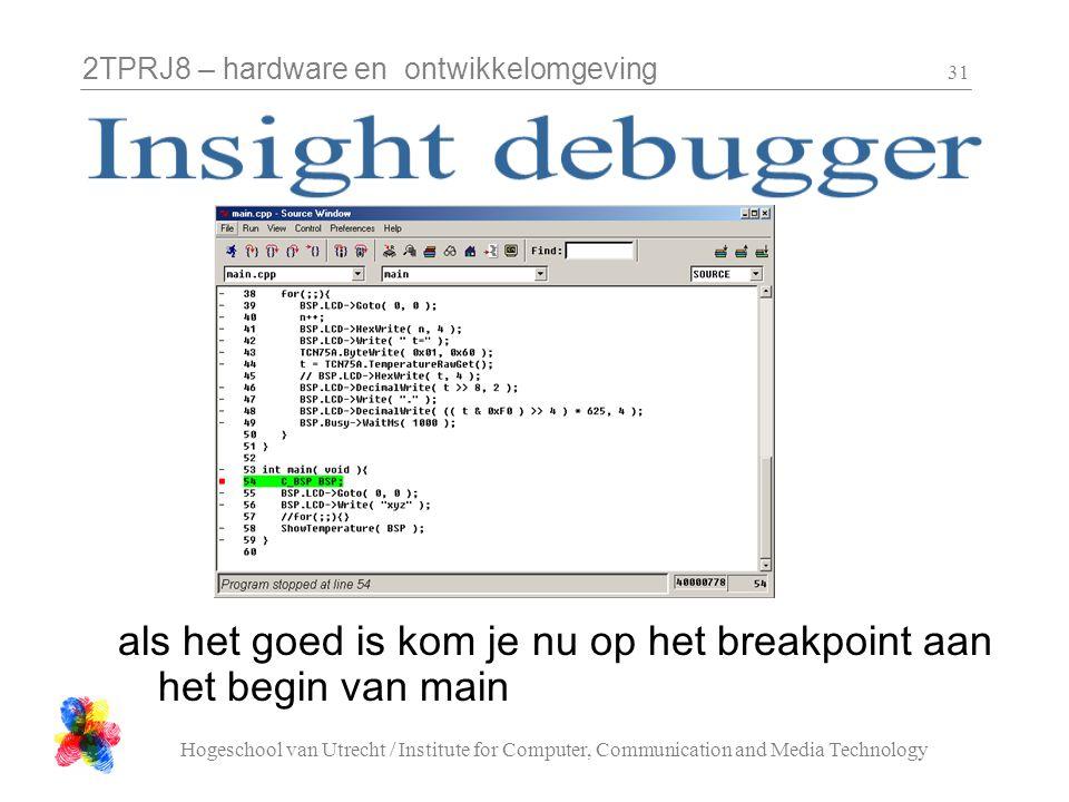2TPRJ8 – hardware en ontwikkelomgeving Hogeschool van Utrecht / Institute for Computer, Communication and Media Technology 31 als het goed is kom je nu op het breakpoint aan het begin van main