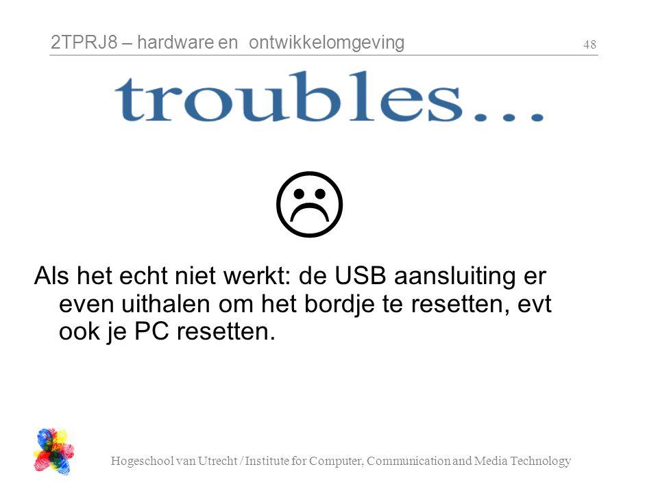 2TPRJ8 – hardware en ontwikkelomgeving Hogeschool van Utrecht / Institute for Computer, Communication and Media Technology 48  Als het echt niet werk