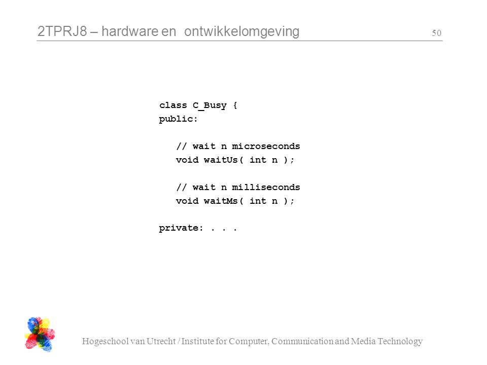 2TPRJ8 – hardware en ontwikkelomgeving Hogeschool van Utrecht / Institute for Computer, Communication and Media Technology 50 class C_Busy { public: // wait n microseconds void waitUs( int n ); // wait n milliseconds void waitMs( int n ); private:...