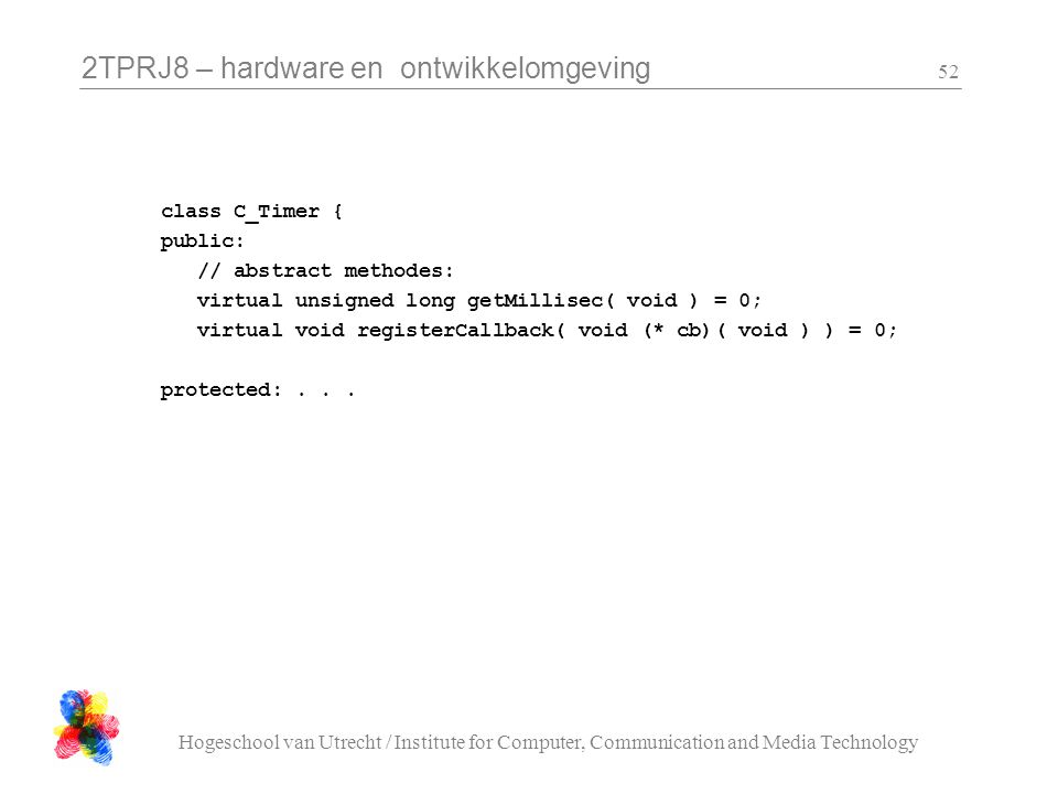 2TPRJ8 – hardware en ontwikkelomgeving Hogeschool van Utrecht / Institute for Computer, Communication and Media Technology 52 class C_Timer { public: // abstract methodes: virtual unsigned long getMillisec( void ) = 0; virtual void registerCallback( void (* cb)( void ) ) = 0; protected:...