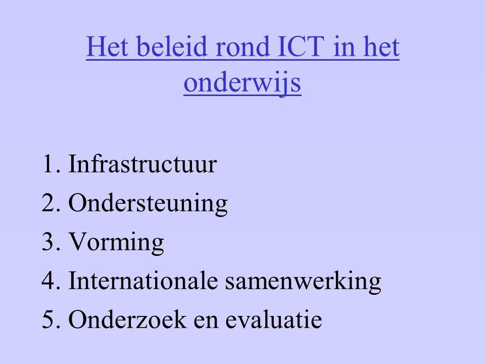 Het beleid rond ICT in het onderwijs 1. Infrastructuur 2. Ondersteuning 3. Vorming 4. Internationale samenwerking 5. Onderzoek en evaluatie