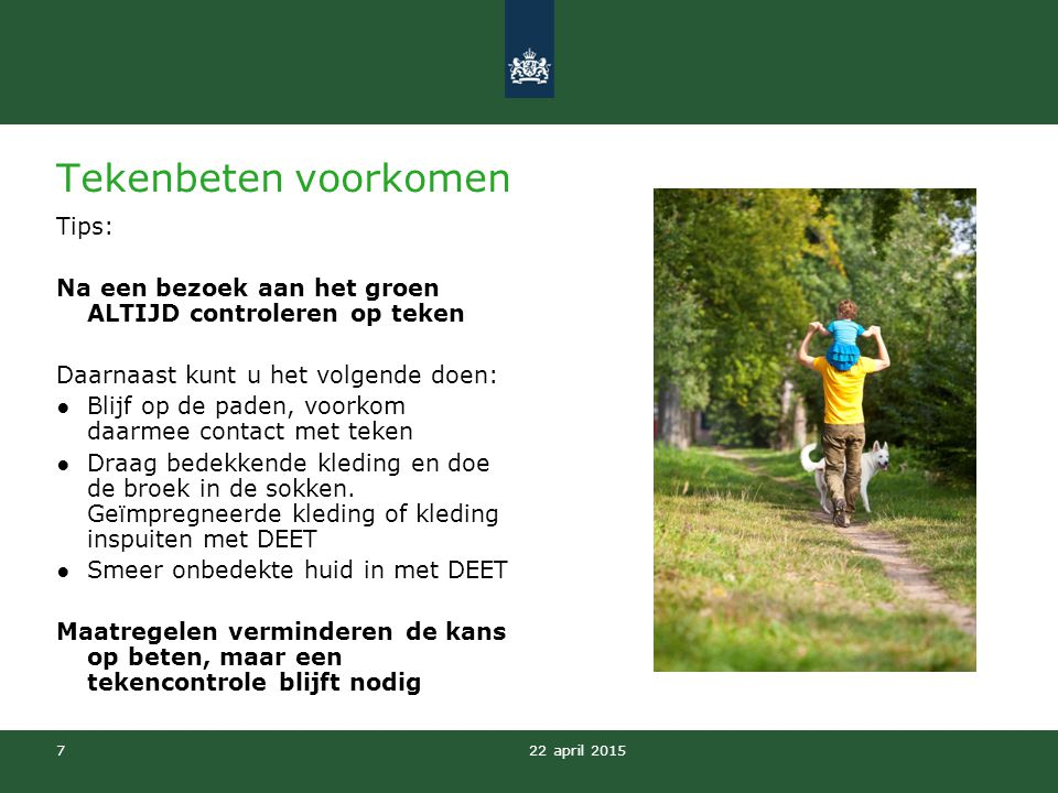 22 april 2015 7 Tekenbeten voorkomen Tips: Na een bezoek aan het groen ALTIJD controleren op teken Daarnaast kunt u het volgende doen: ●Blijf op de pa