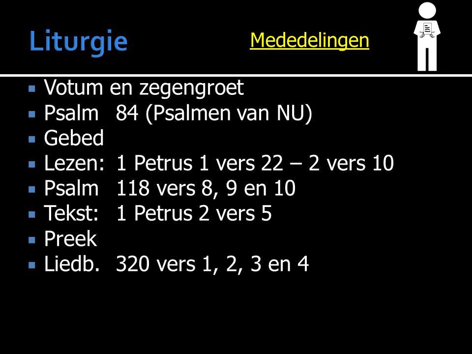 Mededelingen  Votum en zegengroet  Psalm 84 (Psalmen van NU)  Gebed  Lezen:1 Petrus 1 vers 22 – 2 vers 10  Psalm118 vers 8, 9 en 10  Tekst:1 Petrus 2 vers 5  Preek  Liedb.320 vers 1, 2, 3 en 4