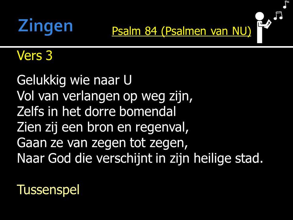 Vers 3 Gelukkig wie naar U Vol van verlangen op weg zijn, Zelfs in het dorre bomendal Zien zij een bron en regenval, Gaan ze van zegen tot zegen, Naar God die verschijnt in zijn heilige stad.