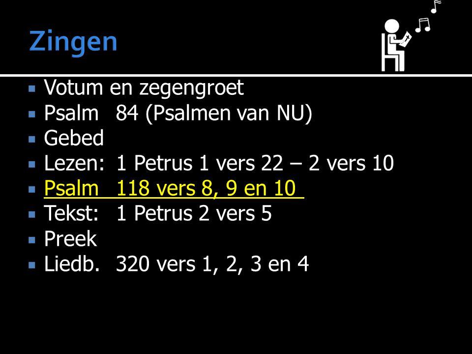  Votum en zegengroet  Psalm 84 (Psalmen van NU)  Gebed  Lezen:1 Petrus 1 vers 22 – 2 vers 10  Psalm118 vers 8, 9 en 10  Tekst:1 Petrus 2 vers 5  Preek  Liedb.320 vers 1, 2, 3 en 4