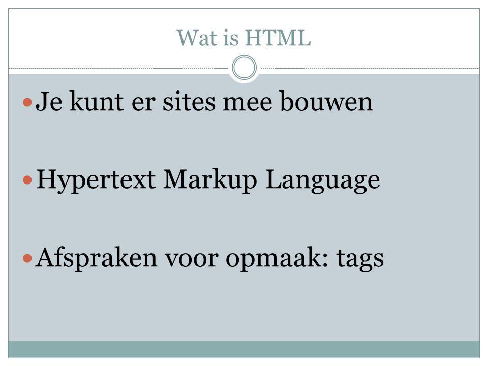 Wat is HTML Je kunt er sites mee bouwen Hypertext Markup Language Afspraken voor opmaak: tags