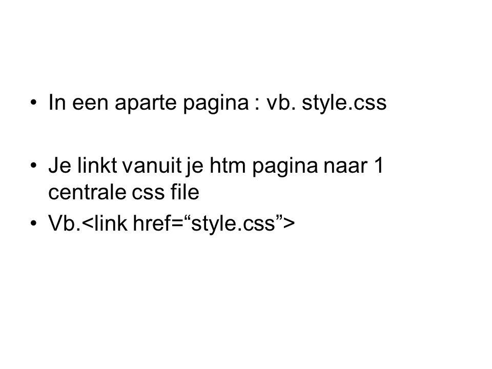 In een aparte pagina : vb. style.css Je linkt vanuit je htm pagina naar 1 centrale css file Vb.