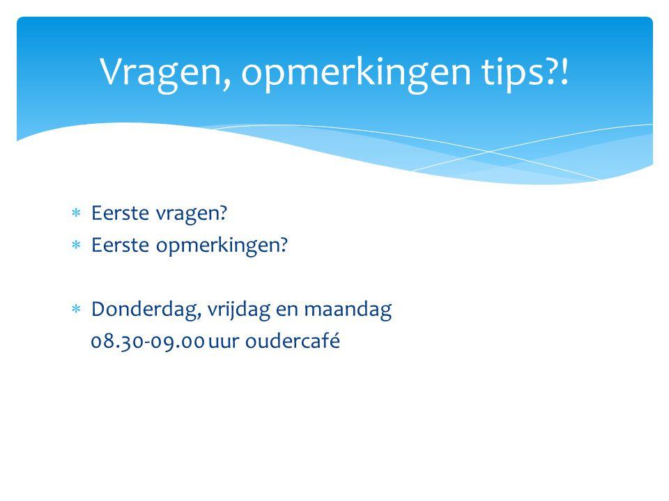  Eerste vragen?  Eerste opmerkingen?  Donderdag, vrijdag en maandag 08.30-09.00 uur oudercafé Vragen, opmerkingen tips?!