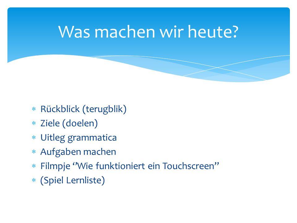  Rückblick (terugblik)  Ziele (doelen)  Uitleg grammatica  Aufgaben machen  Filmpje ''Wie funktioniert ein Touchscreen''  (Spiel Lernliste) Was machen wir heute?