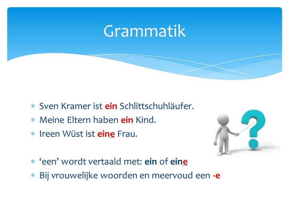 Grammatik  Sven Kramer ist ein Schlittschuhläufer.  Meine Eltern haben ein Kind.  Ireen Wüst ist eine Frau.  'een' wordt vertaald met: ein of eine
