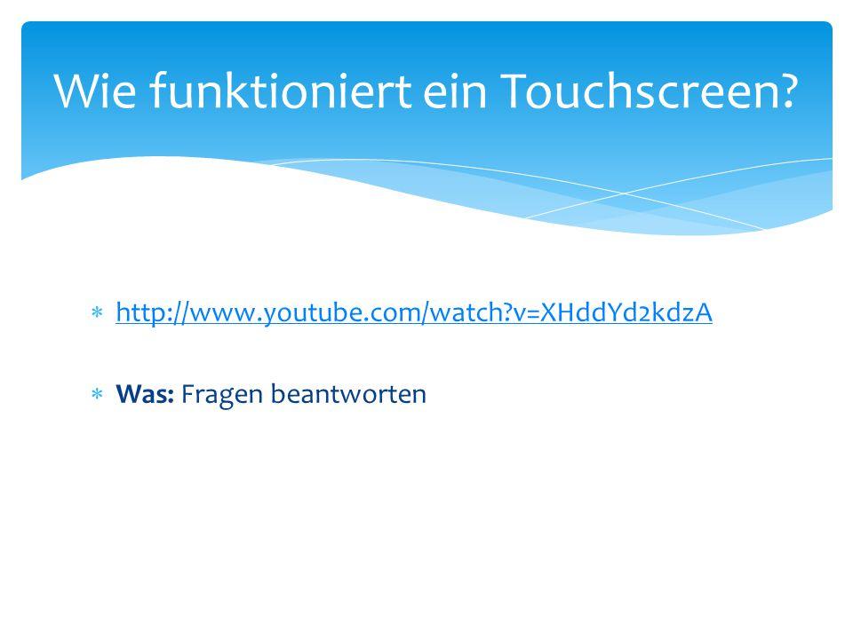  http://www.youtube.com/watch?v=XHddYd2kdzA http://www.youtube.com/watch?v=XHddYd2kdzA  Was: Fragen beantworten Wie funktioniert ein Touchscreen?