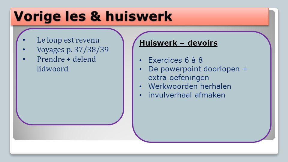Vorige les & huiswerk Le loup est revenu Voyages p. 37/38/39 Prendre + delend lidwoord Huiswerk – devoirs Exercices 6 à 8 De powerpoint doorlopen + ex