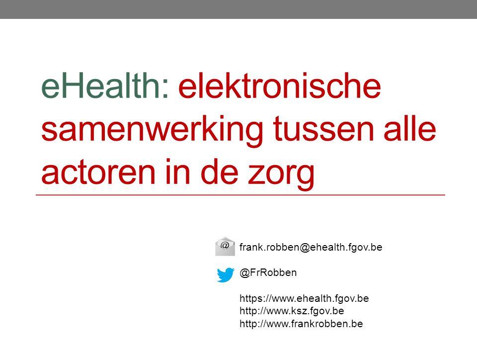 eHealth: elektronische samenwerking tussen alle actoren in de zorg frank.robben@ehealth.fgov.be @FrRobben https://www.ehealth.fgov.be http://www.ksz.fgov.be http://www.frankrobben.be