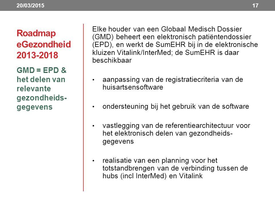 Roadmap eGezondheid 2013-2018 GMD = EPD & het delen van relevante gezondheids- gegevens 17 Elke houder van een Globaal Medisch Dossier (GMD) beheert een elektronisch patiëntendossier (EPD), en werkt de SumEHR bij in de elektronische kluizen Vitalink/InterMed; de SumEHR is daar beschikbaar aanpassing van de registratiecriteria van de huisartsensoftware ondersteuning bij het gebruik van de software vastlegging van de referentiearchitectuur voor het elektronisch delen van gezondheids- gegevens realisatie van een planning voor het totstandbrengen van de verbinding tussen de hubs (incl InterMed) en Vitalink 20/03/2015