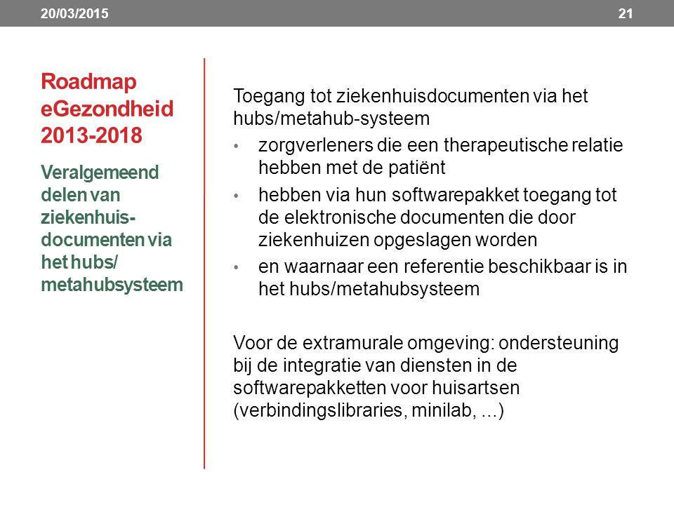 Roadmap eGezondheid 2013-2018 Veralgemeend delen van ziekenhuis- documenten via het hubs/ metahubsysteem 21 Toegang tot ziekenhuisdocumenten via het hubs/metahub-systeem zorgverleners die een therapeutische relatie hebben met de patiënt hebben via hun softwarepakket toegang tot de elektronische documenten die door ziekenhuizen opgeslagen worden en waarnaar een referentie beschikbaar is in het hubs/metahubsysteem Voor de extramurale omgeving: ondersteuning bij de integratie van diensten in de softwarepakketten voor huisartsen (verbindingslibraries, minilab,...) 20/03/2015