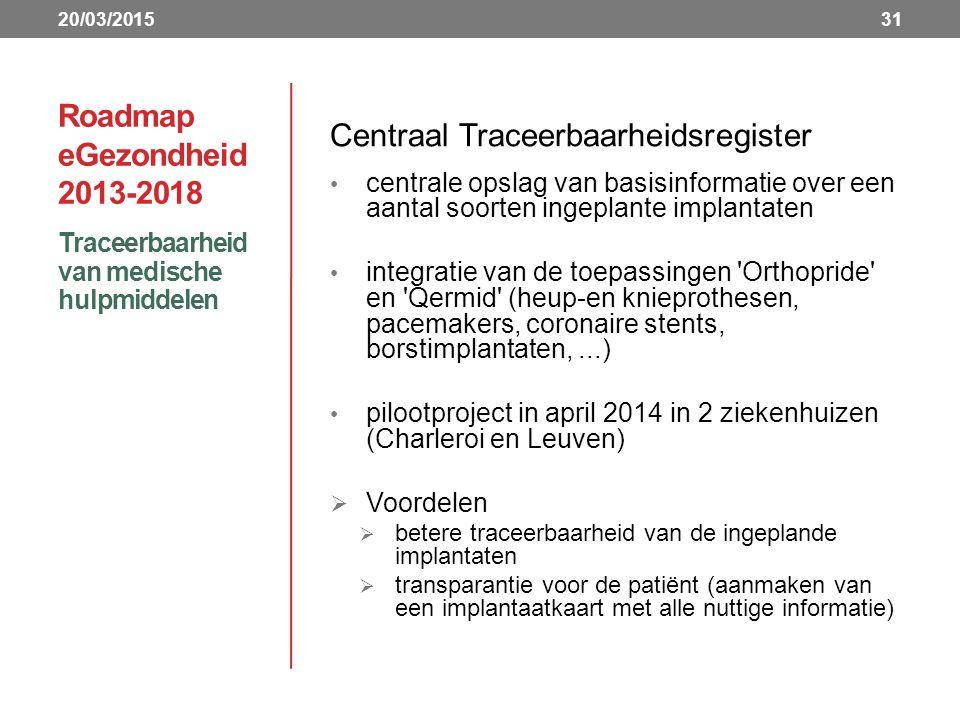 Roadmap eGezondheid 2013-2018 Centraal Traceerbaarheidsregister centrale opslag van basisinformatie over een aantal soorten ingeplante implantaten integratie van de toepassingen Orthopride en Qermid (heup-en knieprothesen, pacemakers, coronaire stents, borstimplantaten,...) pilootproject in april 2014 in 2 ziekenhuizen (Charleroi en Leuven)  Voordelen  betere traceerbaarheid van de ingeplande implantaten  transparantie voor de patiënt (aanmaken van een implantaatkaart met alle nuttige informatie) Traceerbaarheid van medische hulpmiddelen 3120/03/2015