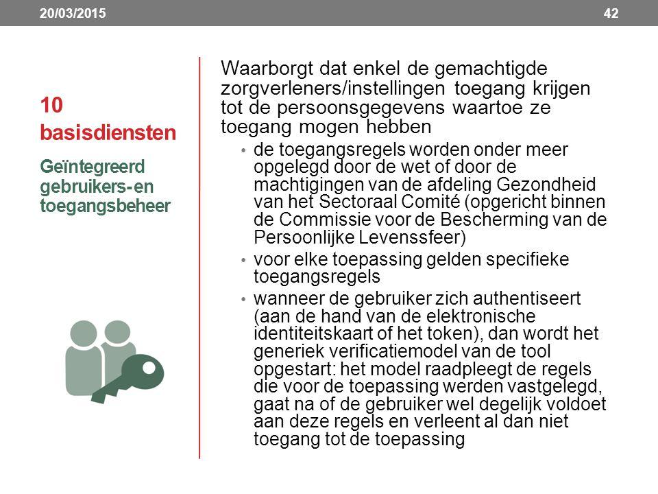 10 basisdiensten Waarborgt dat enkel de gemachtigde zorgverleners/instellingen toegang krijgen tot de persoonsgegevens waartoe ze toegang mogen hebben de toegangsregels worden onder meer opgelegd door de wet of door de machtigingen van de afdeling Gezondheid van het Sectoraal Comité (opgericht binnen de Commissie voor de Bescherming van de Persoonlijke Levenssfeer) voor elke toepassing gelden specifieke toegangsregels wanneer de gebruiker zich authentiseert (aan de hand van de elektronische identiteitskaart of het token), dan wordt het generiek verificatiemodel van de tool opgestart: het model raadpleegt de regels die voor de toepassing werden vastgelegd, gaat na of de gebruiker wel degelijk voldoet aan deze regels en verleent al dan niet toegang tot de toepassing Geïntegreerd gebruikers- en toegangsbeheer 4220/03/2015