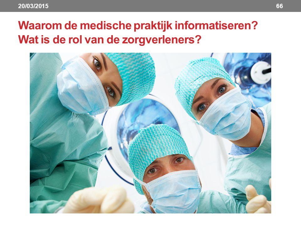 Waarom de medische praktijk informatiseren? Wat is de rol van de zorgverleners? 6620/03/2015