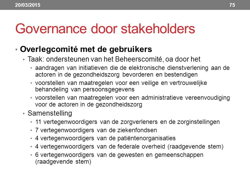 Governance door stakeholders Overlegcomité met de gebruikers Taak: ondersteunen van het Beheerscomité, oa door het aandragen van initiatieven die de elektronische dienstverlening aan de actoren in de gezondheidszorg bevorderen en bestendigen voorstellen van maatregelen voor een veilige en vertrouwelijke behandeling van persoonsgegevens voorstellen van maatregelen voor een administratieve vereenvoudiging voor de actoren in de gezondheidszorg Samenstelling 11 vertegenwoordigers van de zorgverleners en de zorginstellingen 7 vertegenwoordigers van de ziekenfondsen 4 vertegenwoordigers van de patiëntenorganisaties 4 vertegenwoordigers van de federale overheid (raadgevende stem) 6 vertegenwoordigers van de gewesten en gemeenschappen (raadgevende stem) 20/03/201575