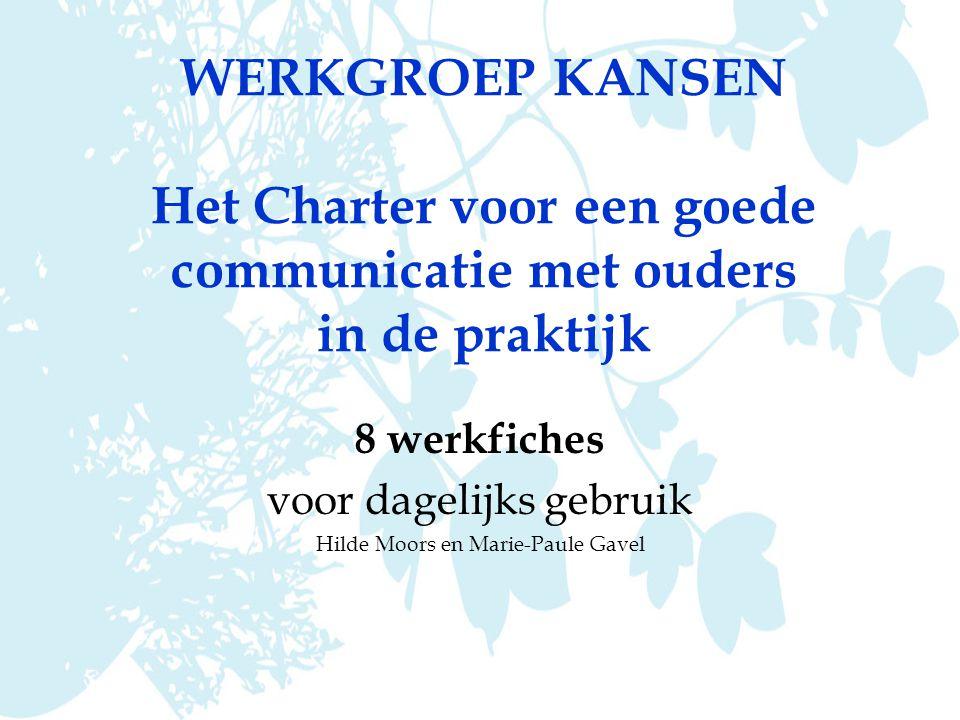 WERKGROEP KANSEN Het Charter voor een goede communicatie met ouders in de praktijk 8 werkfiches voor dagelijks gebruik Hilde Moors en Marie-Paule Gavel