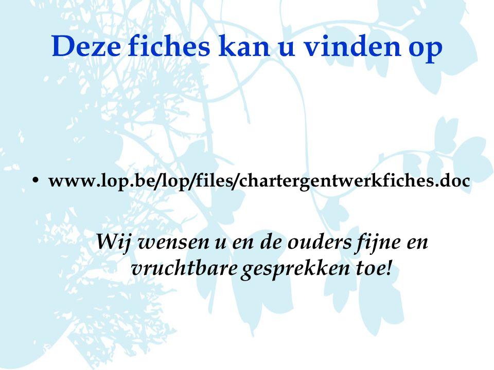 Deze fiches kan u vinden op www.lop.be/lop/files/chartergentwerkfiches.doc Wij wensen u en de ouders fijne en vruchtbare gesprekken toe!